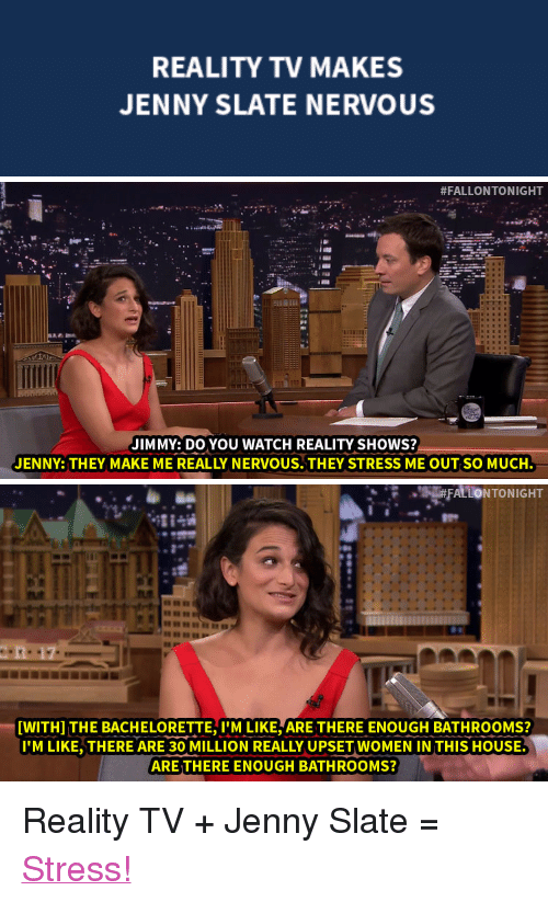 """The Bachelorette: REALITY TV MAKES  JENNY SLATE NERVOUS   #FALLONTONIGHT  JIMMY: DO YOU WATCH REALITY SHOWS?  JENNY: THEY MAKE ME REALLY NERVOUS.THEY STRESS ME OUT SO MUCH   [WITH] THE BACHELORETTE, M LIKE, ARE THERE ENOUGH BATHROOMS?  I'M LIKE,THERE ARE 30 MILLION REALLY UPSET WOMEN IN THIS HOUSE  ARE THERE ENOUGH BATHROOMS? <p>Reality TV + Jenny Slate = <a href=""""https://www.youtube.com/watch?v=ITuPEZ_neVU&amp;index=2&amp;list=UU8-Th83bH_thdKZDJCrn88g"""" target=""""_blank"""">Stress!</a></p>"""