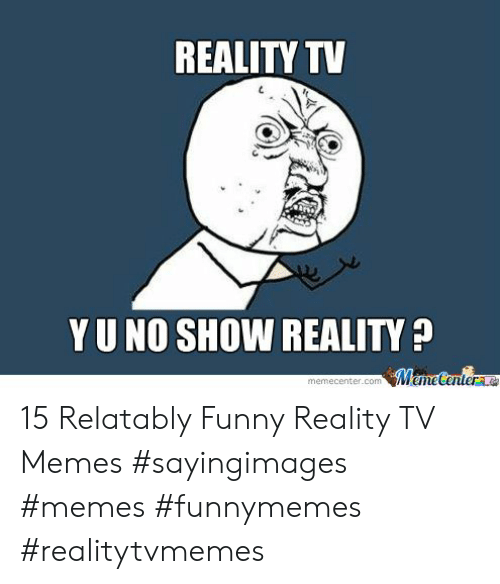 Relatably: REALITY TV  Y U NO SHOW REALITY  memecenter.com 15 Relatably Funny Reality TV Memes #sayingimages #memes #funnymemes #realitytvmemes