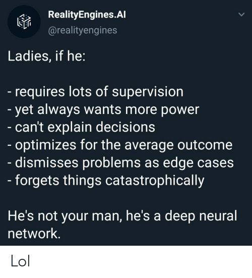 supervision: RealityEngines.Al  @realityengines  Ladies, if he:  -requires lots of supervision  - yet always wants more power  - can't explain decisions  - optimizes for the average outcome  dismisses problems as edge cases  - forgets things catastrophically  He's not your man, he's a  deep neural  network. Lol
