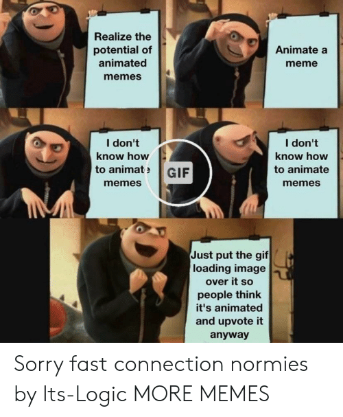 Animated: Realize the  potential of  animated  memes  Animate a  meme  I don't  know how  I don't  know how  to animate  memes  to animatGIF  memes  Just put the gif  loading image  over it so  people think  it's animated  and upvote it  anyway Sorry fast connection normies by Its-Logic MORE MEMES