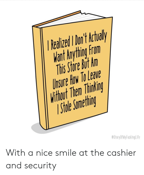 Lea: RealizedI on't Actual  Want Anything From  This Store But An  hsure How To Lea  Withbout Then Thinkin  ihle Ometnr  StoryDPMyFuckingLif With a nice smile at the cashier and security