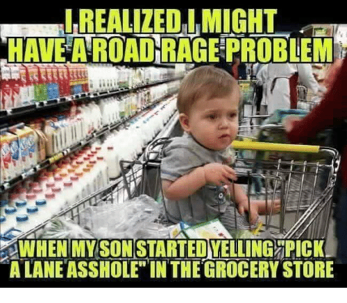 """Road Rage: REALIZEO IMIGHT  HAVE A ROAD RAGE PROBEM  SON  WHEN'MYSTARTEDVELLING ORİCKI  A LANE ASSHOLE"""" INTHE GROCERY STORE"""