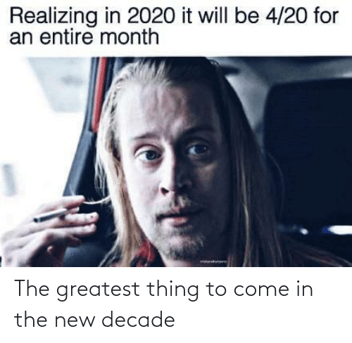 realizing: Realizing in 2020 it will be 4/20 for  an entire month The greatest thing to come in the new decade
