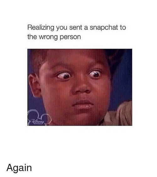 Snapchat: Realizing you sent a snapchat to  the wrong person Again
