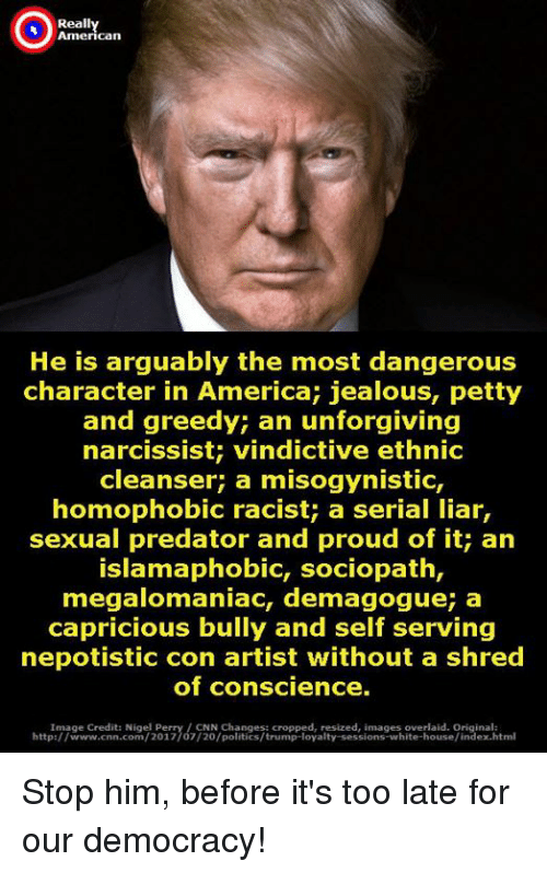 Conscience: Reall  American  He is arguably the most dangerous  character in America; jealous, petty  and greedy; an unforgiving  narcissist; vindictive ethnic  cleanser; a misogynistic,  homophobic racist; a serial liar,  sexual predator and proud of it; an  IslamaphobiC, sociopath,  megalomaniac, demagogue; a  capricious bully and self serving  nepotistic con artist without a shred  of conscience.  Image Credit: Nigel Perry/CNN Changes: cropped, resized, images overlaid. Original:  http://www.cnn.com/2017/07/20/politics/trump-loyalty-sessions-white-house/index.html Stop him, before it's too late for our democracy!