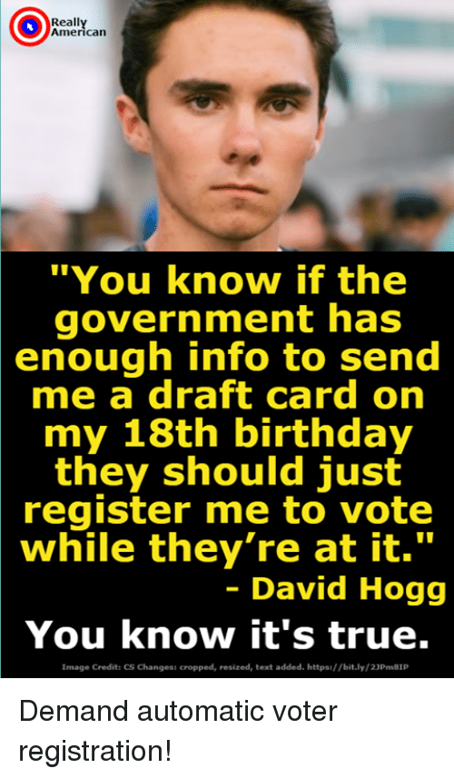 "hogg: Reall  American  ""You know if the  government has  enough info to send  me a draft card on  my 18th birthday  they should just  register me to vote  while they're at it.""  - David Hogg  You know it's true.  Image Credits CS Changess cropped, resized, text added. https://bit.ly/23Pm81P Demand automatic voter registration!"