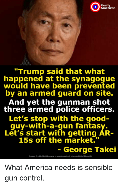 """Gunman: Reall  can  """"Trump said that what  happened at the synagogue  would have been prevented  by an armed guard on site.  And yet the gunman shot  three armed police officers.  Let's stop with the good  quy-with-a-gun fantasy.  Let's start with getting AR-  15s off the market.""""  - George Takei  Image Credita SFG Changesi cropped, resized. https/ Tbit.ly/2AvouKY What America needs is sensible gun control."""