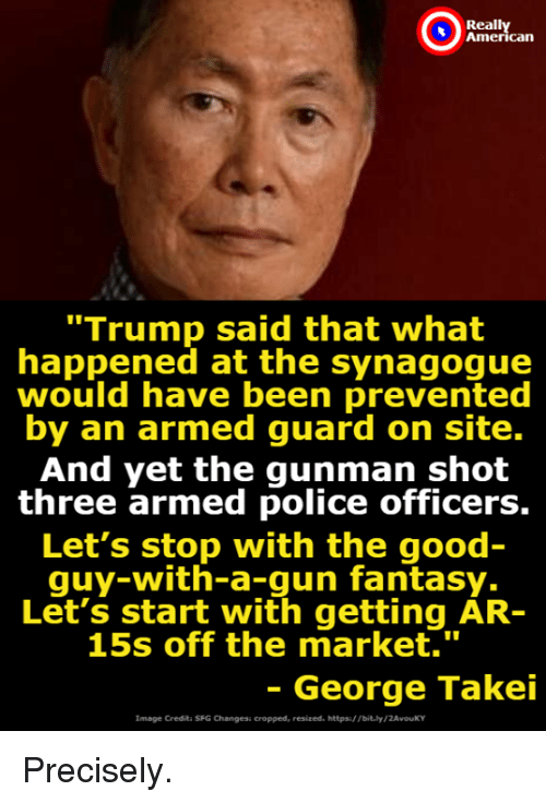 """Gunman: Reall  can  """"Trump said that what  happened at the synagogue  would have been prevented  by an armed guard on site.  And yet the gunman shot  three armed police officers.  Let's stop with the good  quy-with-a-gun fantasy.  Let's start with getting AR-  15s off the market.""""  - George Takei  Image Credita SFG Changesi cropped, resized. https/ Tbit.ly/2AvouKY Precisely."""
