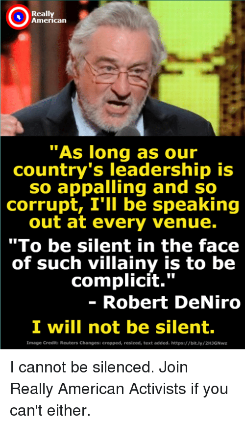 """venue: Really  American  As long as our  country's leadership is  so appalling and so  corrupt, I'lI be speaking  out at every venue.  """"To be silent in the face  of such villainy is to be  complicit.""""  - Robert DeNiro  I will not be silent.  Image Credit: Reuters Changes: cropped, resized, text added. https://bit.ly/2HJGNwz I cannot be silenced. Join Really American Activists if you can't either."""