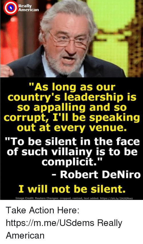 "Reuters: Really  American  ""As long as our  country's leadership is  so appalling and so  corrupt, I'll be speaking  out at every venue.  ""To be silent in the face  of such villainy is to be  complicit.""  - Robert DeNiro  I will not be silent  Image Credit: Reuters Changes: cropped, resized, text added. https://bit.ly/2H3GNwz Take Action Here: https://m.me/USdems Really American"