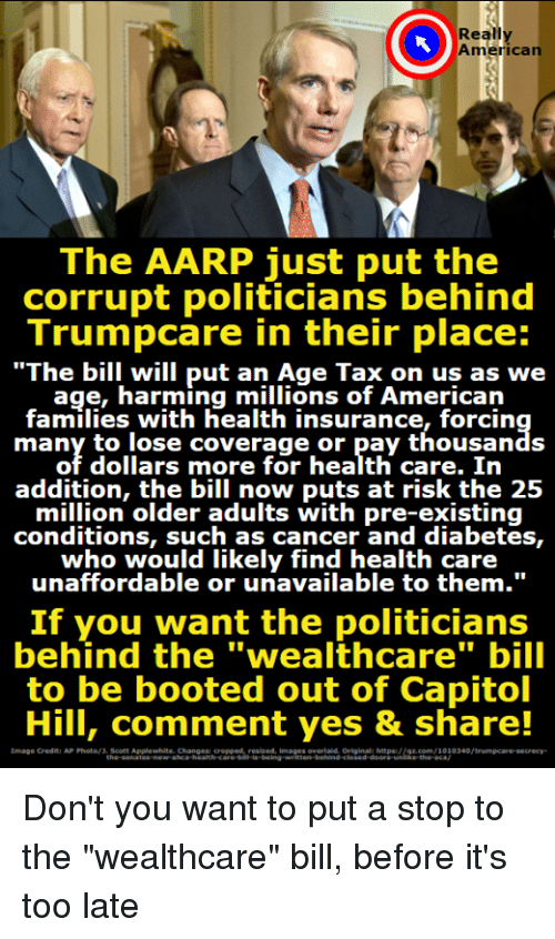 "Memes, American, and Cancer: Really  American  The AARP just put the  corrupt politicians behind  Trumpcare in their place:  ""The bill will put an Age Tax on us as we  age, harming millions of American  families with health insurance, forcin  many to lose coverage or pay thousands  of dollars more for health care. In  addition, the bill now puts at risk the 25  million older adults with pre-existing  conditions, such as cancer and diabetes,  who would likely find health care .  unaffordable or uria  unaffordable or unavailable to them.""  If you want the politicians  behind the ""wealthcare"" bill  to be booted out of Capitol  Hill, comment yes & share!  tmsge Crediti AP Poto/Scott ApplewhiteChanes eee meges oehain iosild dnerpsurse.com/100340/trumpcare-secrecy Don't you want to put a stop to the ""wealthcare"" bill, before it's too late"