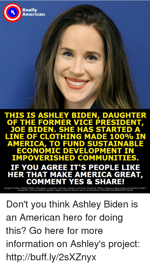 America, Anaconda, and Joe Biden: Really  American  THIS IS ASHLEY BIDEN, DAUGHTER  OF THE FORMER VICE PRESIDENT,  JOE BIDEN. SHE HAS STARTED A  LINE OF CLOTHING MADE 100% IN  AMERICA, TO FUND SUSTAINABLE  ECONOMIC DEVELOPMENT IN  IMPOVERISHED COMMUNITIES  IF YOU AGREE IT'S PEOPLE LIKE  HER THAT MAKE AMERICA GREAT  COMMENT YES & SHARE!  Image Credits Ashley Biden Changes cropped, resized, images overlaid. Originala http://news rutgers edu/qa/ashley-biden-  l-social-work-convocation/20 15 05 1 3#.wwo soYT yuuk Don't you think Ashley Biden is an American hero for doing this?  Go here for more information on Ashley's project: http://buff.ly/2sXZnyx
