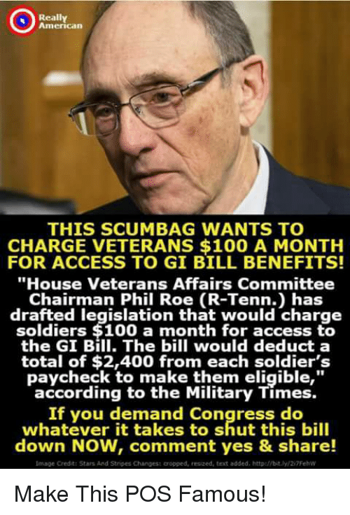 """gi bill: Really  American  THIS SCUMBAG WANTS TO  CHARGE VETERANS $100 A MONTH  FOR ACCESS TO GI BILL BENEFITS!  """"House Veterans Affairs Committee  Chairman Phil Roe (R-Tenn.) has  drafted legislation that would charge  soldiers $100 a month for access to  the GI Bill. The bill would deduct a  total of $2,400 from each soldier's  paycheck to make them eligible,""""  according to the Military Times.  If you demand Congress do  whatever it takes to shut this bill  down NOW, comment yes & share!  Image Credit: Stars And Stripes Changest cropped, resized, text added. http://bit/2i7Fehw Make This POS Famous!"""
