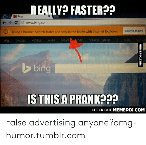 False Advertising: REALLY? FASTER??  Bing  + +  C bwww.bing.com  Download now  O Using Chrome? Search faster and stay in the know with Internet Explorer.  MSN  OUTLOC  NEWS  SEARCH HISTORY  VIDEOS  MAPS  MORE  WEB  IMAGES  bing  IS THIS A PRANK???  CНЕCK OUT MЕМЕРІХ.COM  МЕМЕРIХ.Сом False advertising anyone?omg-humor.tumblr.com