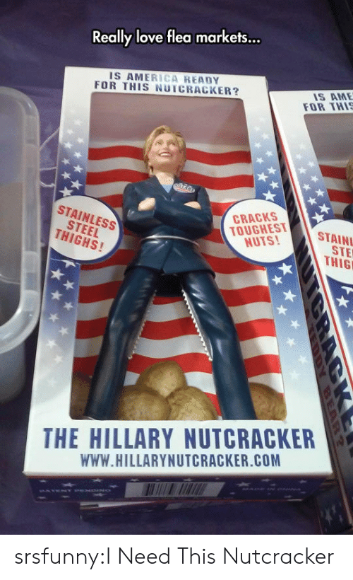 Flea: ...  Really love flea markets  IS AMERICA READY  FOR THIS NUTCRACKER?  IS AME  FOR THI  STEEL  THIGHS!  STAINLESS  TOUGHEST  NUTS!  CRACKS  STAIN  STE  THIG  THE HILLARY NUTCRACKER  WWW.HILLARYNUTCRACKER.COM srsfunny:I Need This Nutcracker