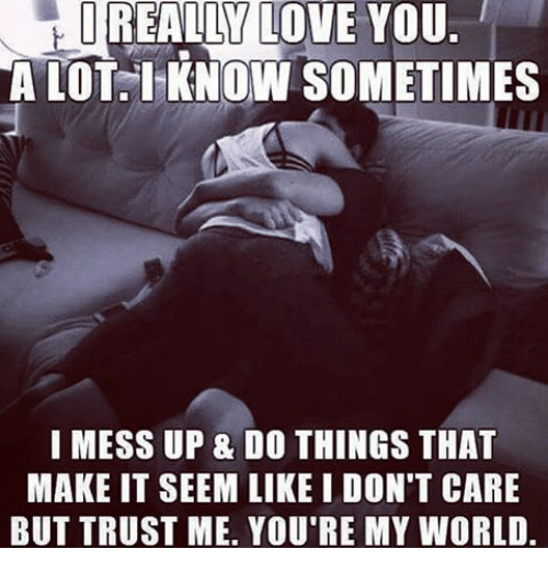 Memes, 🤖, and Trust Me: REALLY LOVE YOU.  A LOT I KNOW SOMETIMES  I MESS UP & DO THINGS THAT  MAKE IT SEEM LIKE I DON'T CARE  BUT TRUST ME. YOU'RE MY WORLD.