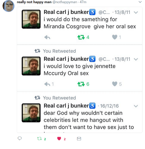 God, Love, and Miranda Cosgrove: really not happy man @nothappyman 47m  Real carij bunker& c . 13/8/11 ﹀  i would do the samething for  Miranda Cosgrove give her oral sex  You Retweeted  Real carij bunkerG @C...-13/8/11 ﹀  i would love to give jennette  Mccurdy Oral sex  わ!  You Retweeted  Real carl j bunker 16/12/16  dear God why wouldn't certain  celebrities let me hangout with  them don't want to have sex just to  2  2