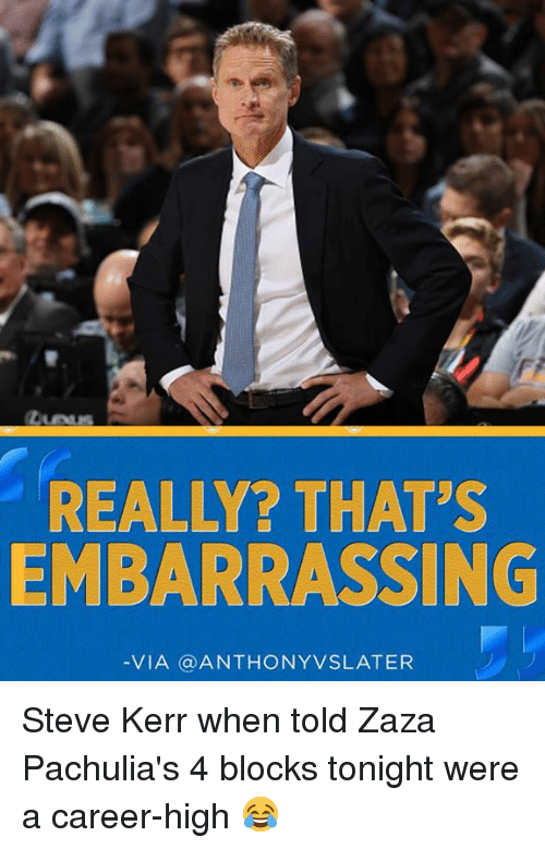 Memes, Steve Kerr, and 🤖: REALLY? THAT'S  EMBARRASSING  VIA (a ANTHONYVSLATER Steve Kerr when told Zaza Pachulia's 4 blocks tonight were a career-high 😂