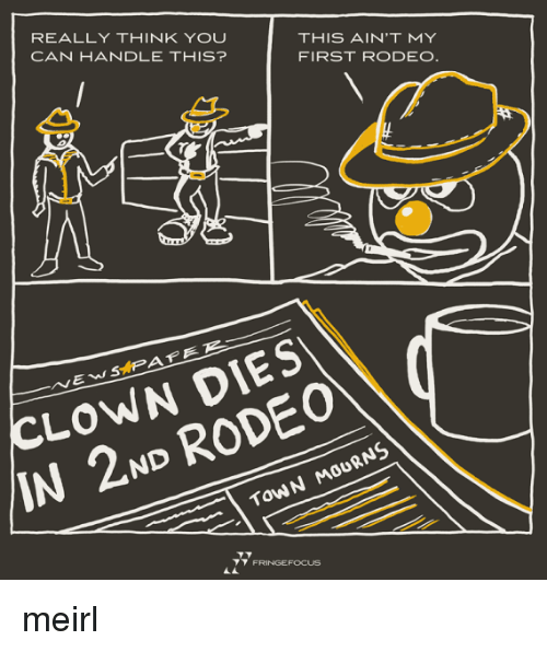 rodeo clown: REALLY THINK YOU  CAN HANDLE THIS?  THIS AIN'T MY  FIRST RODEO  CLOWN DIES  IN 2ND RODEO  ToWN MOURNS  ▼ア  7 FRINGEFOCuS meirl