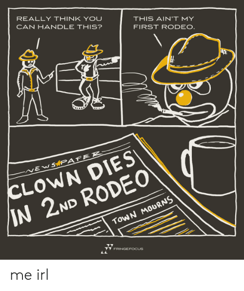 rodeo clown: REALLY THINK YOU  CAN HANDLE THIS?  THIS AIN'T MY  FIRST RODEO.  CLOWN DIES  /IN 2ND RODE0  SAPAFER-  EW  TOWN MOURNS  FRINGEFOCUS me irl