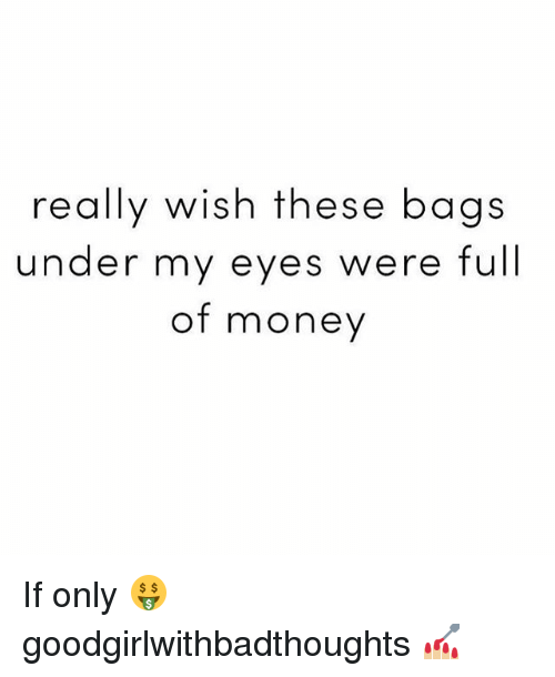 Memes, Money, and 🤖: really wish these bags  under my eyes were full  of money If only 🤑 goodgirlwithbadthoughts 💅🏼