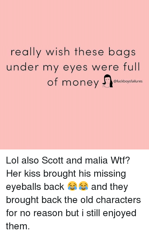 Lol, Money, and Wtf: really wish these bags  under my eyes were full  ot money @fuckboysfailures Lol also Scott and malia Wtf? Her kiss brought his missing eyeballs back 😂😂 and they brought back the old characters for no reason but i still enjoyed them.