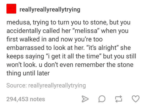 """stoning: reallyreallyreallytrying  medusa, trying to turn you to stone, but you  accidentally called her melissa when you  first walked in and now you're too  embarrassed to look at her. """"it's alright"""" she  keeps saying """"i get it all the time"""" but you still  won't look. u don't even remember the stone  thing until later  Source: reallyreallyreallytrying  294,453 notes"""