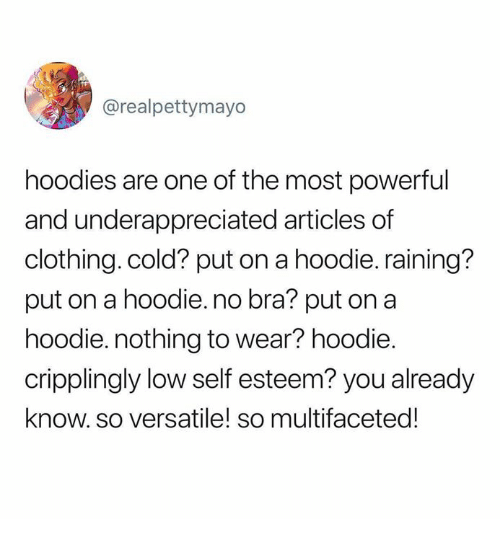 low self esteem: @realpettymayo  hoodies are one of the most powerful  and underappreciated articles of  clothing. cold? put on a hoodie. raining?  put on a hoodie.no bra? put on a  hoodie. nothing to wear? hoodie.  cripplingly low self esteem? you already  know. so versatile! so multifaceted!