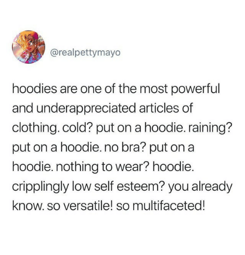 raining: @realpettymayo  hoodies are one of the most powerful  and underappreciated articles of  clothing. cold? put on a hoodie. raining?  put on a hoodie. no bra? put on a  hoodie. nothing to wear? hoodie.  cripplingly low self esteem? you already  know. so versatile! so multifaceted!
