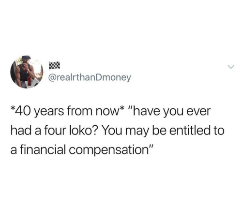 """Entitled: @realrthanDmoney  *40 years from now* """"have you ever  had a four loko? You may be entitled to  a financial compensation"""""""