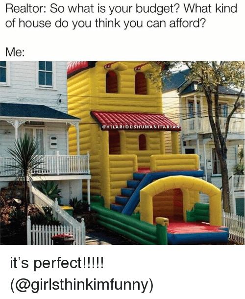 Memes, Budget, and House: Realtor: So what is your budget? What kind  of house do you think you can afford?  @HILARIOUSHUMANITARIA it's perfect!!!!! (@girlsthinkimfunny)
