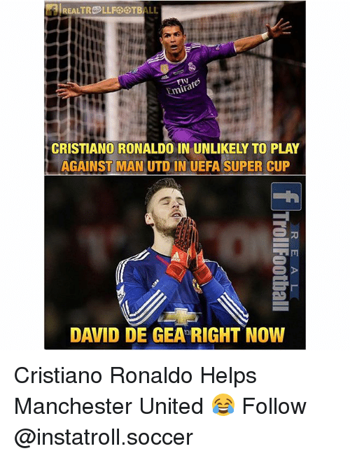 Geas: REALTR LLF ALL  Emirate  CRISTIANO RONALDO IN UNLIKELY TO PLAY  AGAINST MAN UTD IN UEFA SUPER CUP  DAVID DE GEA RIGHT NOW Cristiano Ronaldo Helps Manchester United 😂 Follow @instatroll.soccer