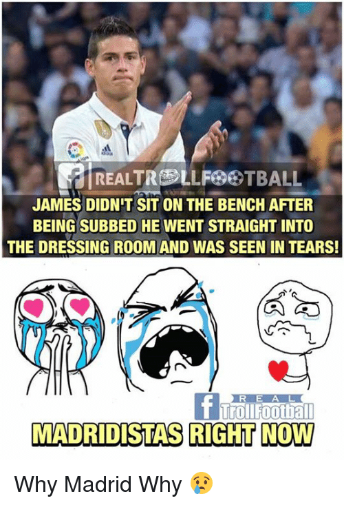 Memes, 🤖, and Madrid: REALTREE LLF GTBALL  JAMES DIDNIT SIT ON THE BENCH AFTER  BEING SUBBED HE  WENT STRAIGHT INTO  THE DRESSING ROOM AND WAS SEEN IN TEARS!  Urol Foothall  MADRIDISTAS RIGHT NOW Why Madrid Why 😢
