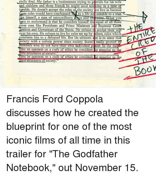 """godfathers: realy really final. My father is a businessman trying to  vide for his wife  and children and those frien  might need SOm  in a time  trouble. He doesn't accept the rules of the society we live in because  those rules would have condemned Ad to a life not suitable to a man  like himself a man of extraordinar  Dece and at  you  hawe to understand is that he considers himself the equal of all those  great men like Presidents and Prime Ministers and Supreme Court  ustices and Governors of the  States. He refuses to accept their Wi  over his own. He refuses to live by rules set up b  thers, rules which  condemn him to a defeated life. But his ultimate aim is to enter that  Society with a certain power since society doesn really protec  its  members who do not have their own individual p Mwer. In the me  time  he operates on a code of ethics  he considers ar superior to th  al Structures of Societv  time  he operates on a code of ethics  he considers ar superior to t  Structures of  Society  BOOM Francis Ford Coppola discusses how he created the blueprint for one of the most iconic films of all time in this trailer for """"The Godfather Notebook,"""" out November 15."""