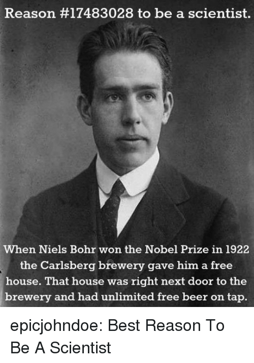 Nobel Prize: Reason #17483028 to be a scientist.  When Niels Bohr won the Nobel Prize in 1922  the Carlsberg brewery gave him a free  house. That house was right next door to the  brewery and had unlimited free beer on tap. epicjohndoe:  Best Reason To Be A Scientist