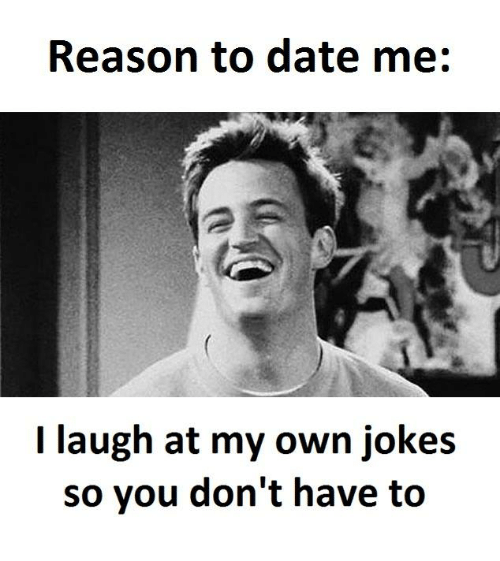 reasons to date me: Reason to date me  I laugh at my own jokes  so you don't have to
