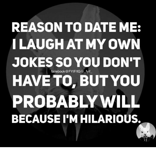 reasons to date me: REASON TO DATE ME:  I LAUGH AT MY OWN  JOKES SO YOU DON'T  FYIFIG@ HAVE TO BUT YOU  PROBABLY WILL  BECAUSEIM HILARIOUS.