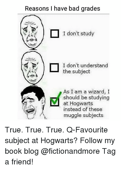 Bad Grades: Reasons I have bad grades  1don't study  I don't study  I don't understand  the subject  As I am a wizard,I  should be studying  at Hogwarts  instead of these  muggle subjects True. True. True. Q-Favourite subject at Hogwarts? Follow my book blog @fictionandmore Tag a friend!