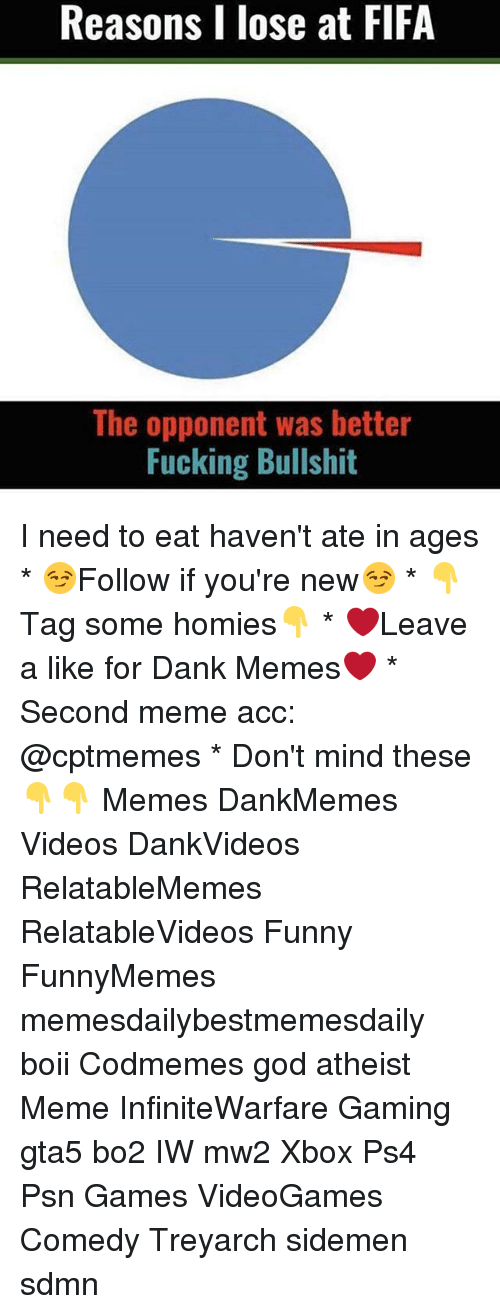 Atheist Meme: Reasons I lose at FIFA  The opponent was better  Fucking Bullshit I need to eat haven't ate in ages * 😏Follow if you're new😏 * 👇Tag some homies👇 * ❤Leave a like for Dank Memes❤ * Second meme acc: @cptmemes * Don't mind these 👇👇 Memes DankMemes Videos DankVideos RelatableMemes RelatableVideos Funny FunnyMemes memesdailybestmemesdaily boii Codmemes god atheist Meme InfiniteWarfare Gaming gta5 bo2 IW mw2 Xbox Ps4 Psn Games VideoGames Comedy Treyarch sidemen sdmn