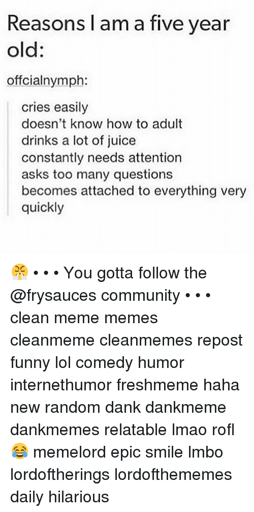 Too Many Questions: Reasons l am a five year  old:  offcialnymph:  cries easily  doesn't know how to adult  drinks a lot of juice  constantly needs attention  asks too many questions  becomes attached to everything very  quickly 😤 • • • You gotta follow the @frysauces community • • • clean meme memes cleanmeme cleanmemes repost funny lol comedy humor internethumor freshmeme haha new random dank dankmeme dankmemes relatable lmao rofl 😂 memelord epic smile lmbo lordoftherings lordofthememes daily hilarious