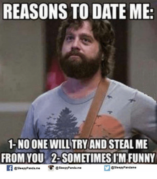 reasons to date me: REASONS TO DATE ME  1- NO ONE WILL TRY AND STEAL ME  FROM YOU 2-SOMETIMES IM FUNNY  SleepyPanda.mee  @sleepy Panda.me  @Sleepy Pandame