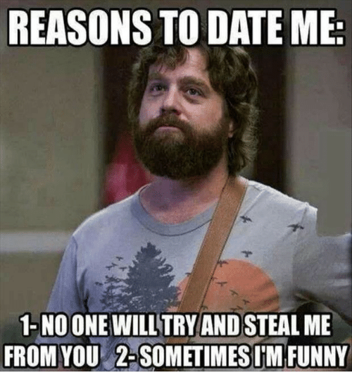 reasons to date me: REASONS TO DATE ME  1-NO ONE WILL TRY AND STEAL ME  FROM Y  OU 2-SOMETIMES T'M FUNNY