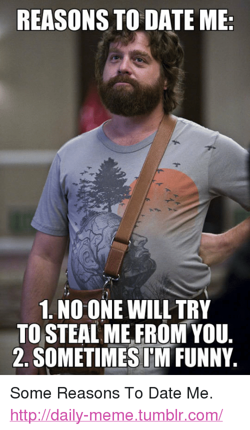 """reasons to date me: REASONS TO DATE ME  1. NO ONE WILL TRY  TO STEAL ME,FROM YOU  2. SOMETIMESIM FUNNY <p>Some Reasons To Date Me.<br/><a href=""""http://daily-meme.tumblr.com""""><span style=""""color: #0000cd;""""><a href=""""http://daily-meme.tumblr.com/"""">http://daily-meme.tumblr.com/</a></span></a></p>"""