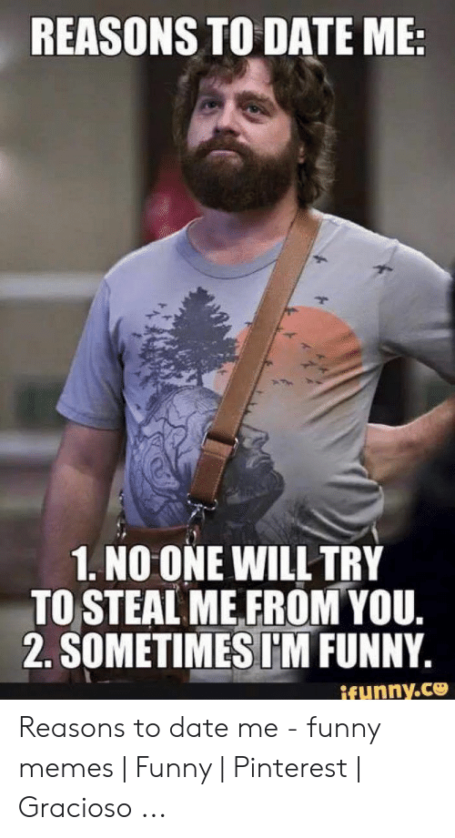 Funny Dating Memes: REASONS TO DATE ME:  1. NO ONE WILL TRY  TO STEAL ME FROM YOU.  2. SOMETIMES I'M FUNNY.  ifunny.co Reasons to date me - funny memes   Funny   Pinterest   Gracioso ...