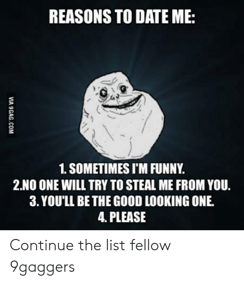 reasons to date me: REASONS TO DATE ME:  1. SOMETIMES I'M FUNNY.  2.NO ONE WILL TRY TO STEAL ME FROM YOU.  3. YOU'LL BE THE GOOD LOOKING ONE  4. PLEASE Continue the list fellow 9gaggers