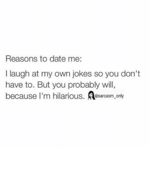 I Laugh At My Own Jokes: Reasons to date me:  I laugh at my own jokes so you don't  have to. But you probably will,  because I'm hilarious  @sarcasm only ⠀