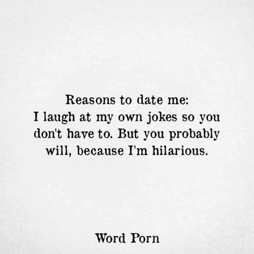 reasons to date me: Reasons to date me:  I laugh at my own jokes so you  don't have to. But you probably  will, because I'm hilarious.  Word Porn