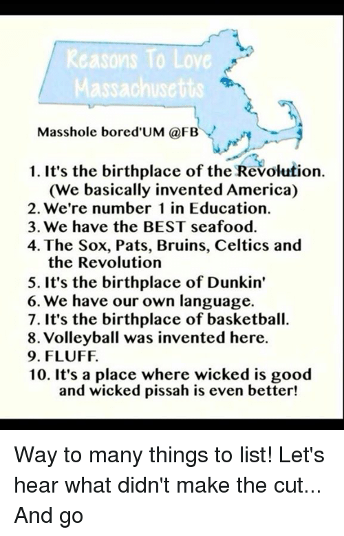 Masshole: Reasons To Love  assachusetts  Masshole bored UM (a FBY  1. It's the birthplace of the Revolution.  (We basically invented America)  2. We're number 1 in Education.  3. We have the BEST seafood.  4. The Sox, Pats, Bruins, Celtics and  the Revolution  5. It's the birthplace of Dunkin'  6. We have our own language.  7. It's the birthplace of basketball.  8. Volleyball was invented here.  9. FLUFF.  10. It's a place where wicked is good  and wicked pissah is even better! Way to many things to list! Let's hear what didn't make the cut... And go