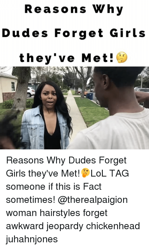 Girls, Jeopardy, and Memes: Reasons Why  Dudes Forget Girls  they've Met! Reasons Why Dudes Forget Girls they've Met!🤔LoL TAG someone if this is Fact sometimes! @therealpaigion woman hairstyles forget awkward jeopardy chickenhead juhahnjones