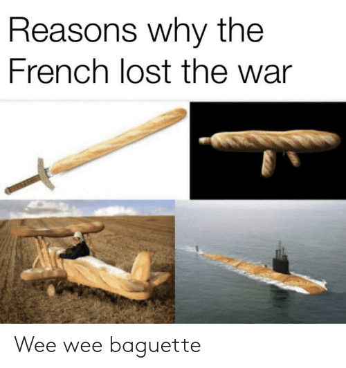 baguette: Reasons why the  French lost the war Wee wee baguette